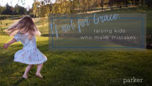 If Not For Grace: Raising Kids Who Make Mistakes